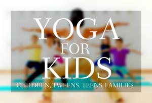 Yoga for kids, tweens, teens and families